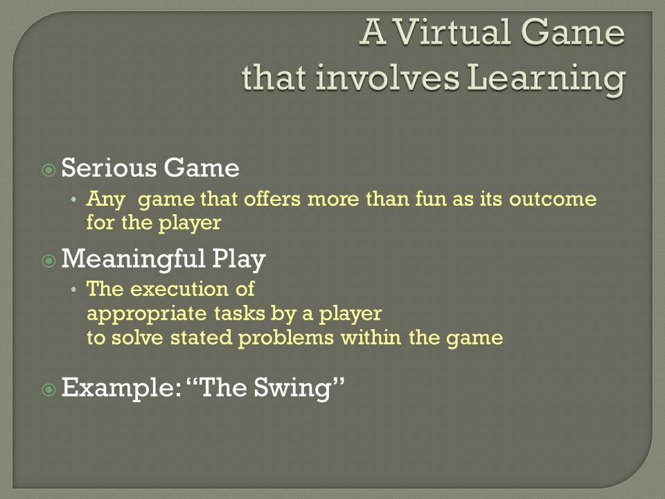  Serious Game Any game that offers more than fun as its outcome for the player  Meaningful Play The execution of appropriate tasks by a player to solve stated problems within the game  Example: The Swing