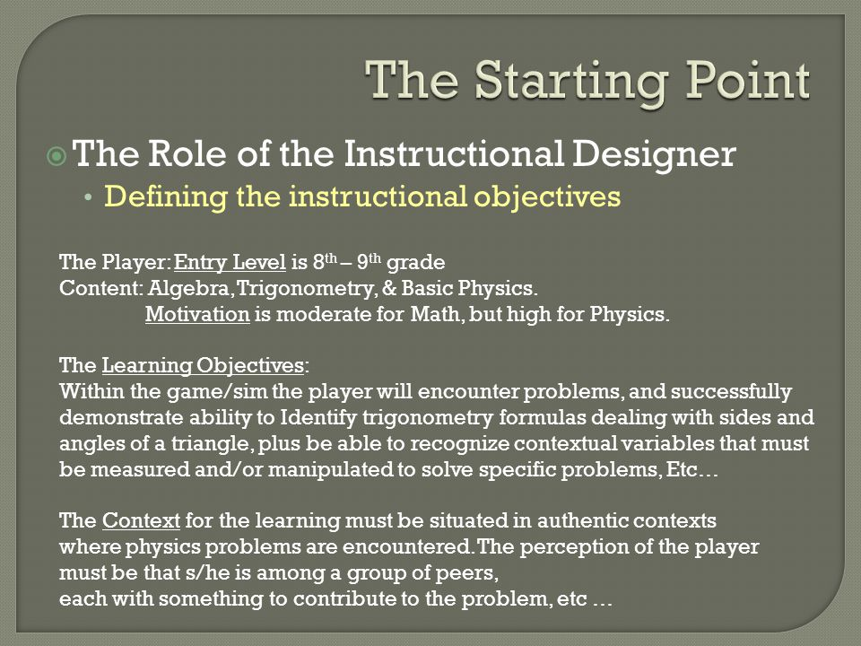  The Role of the Instructional Designer Defining the instructional objectives The Player: Entry Level is 8 th – 9 th grade Content: Algebra, Trigonometry, & Basic Physics.