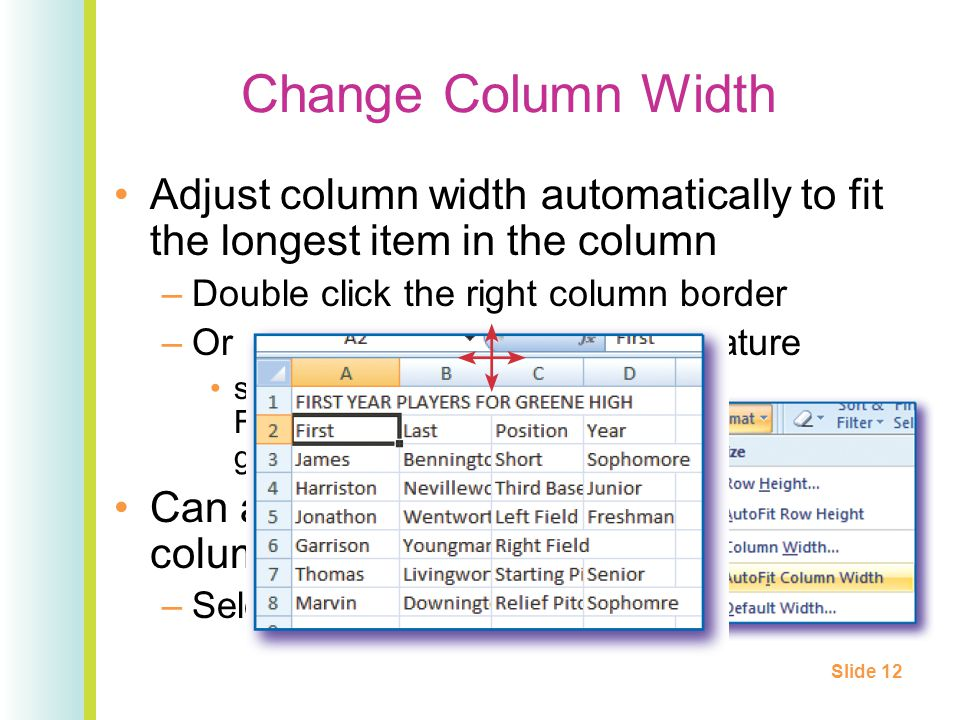 Change Column Width Adjust column width automatically to fit the longest item in the column –Double click the right column border –Or use AutoFit Column Width feature select Column Width from the Format option in the Cells group on the Home tab Can also apply to multiple columns –Select column heads first Slide 12