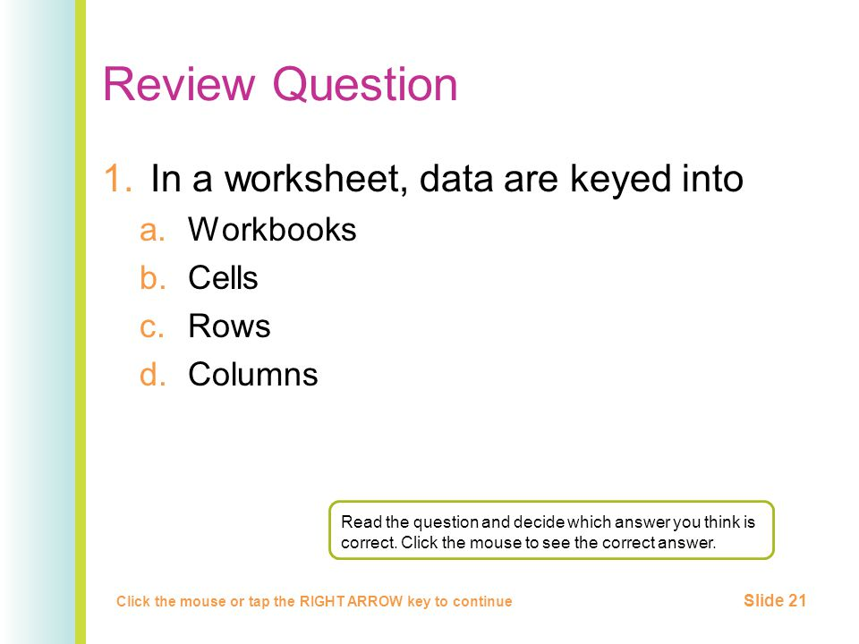 Review Question 1.In a worksheet, data are keyed into a.Workbooks b.Cells c.Rows d.Columns Click the mouse or tap the RIGHT ARROW key to continue Slide 21 Read the question and decide which answer you think is correct.
