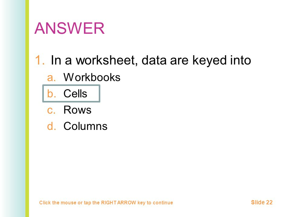 ANSWER 1.In a worksheet, data are keyed into a.Workbooks b.Cells c.Rows d.Columns Click the mouse or tap the RIGHT ARROW key to continue Slide 22
