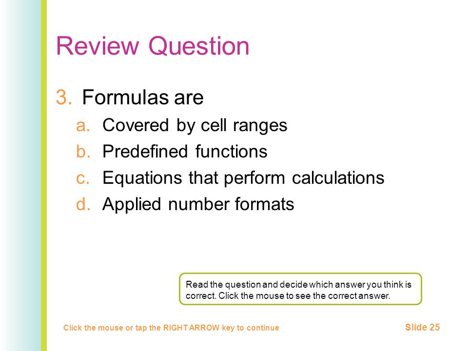 Review Question 3.Formulas are a.Covered by cell ranges b.Predefined functions c.Equations that perform calculations d.Applied number formats Click the mouse or tap the RIGHT ARROW key to continue Slide 25 Read the question and decide which answer you think is correct.