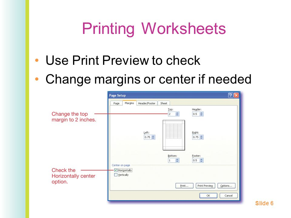 Printing Worksheets Use Print Preview to check Change margins or center if needed Slide 6
