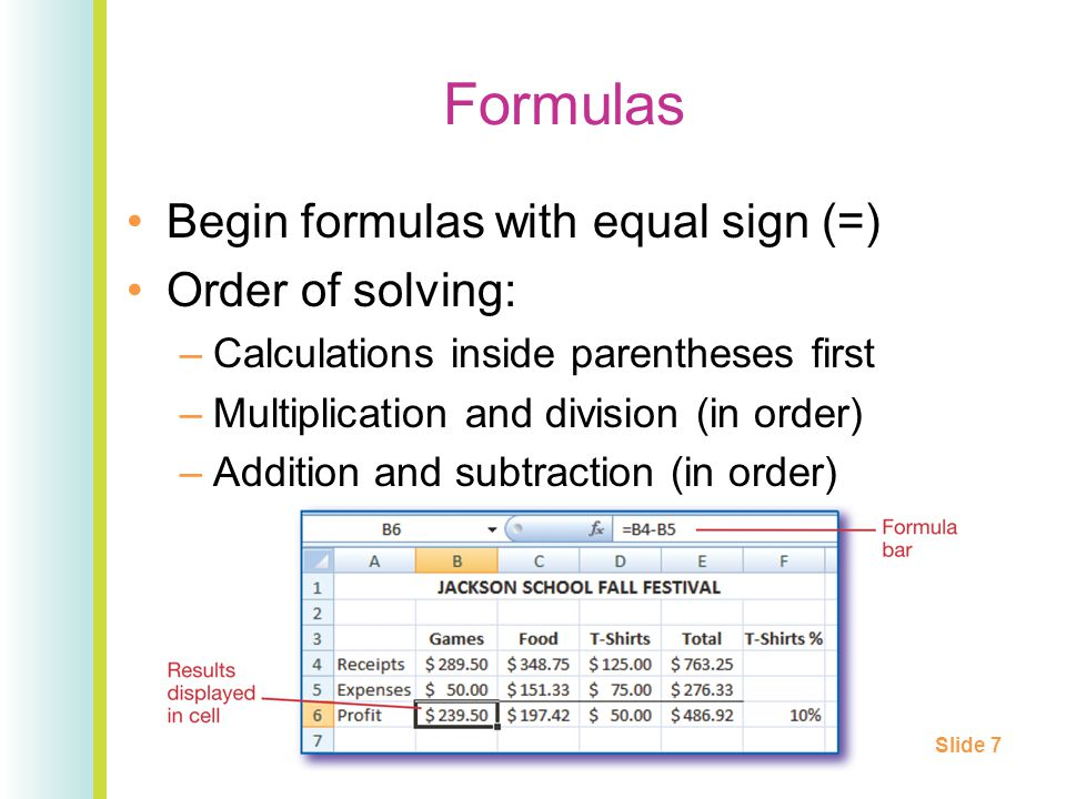 Formulas Begin formulas with equal sign (=) Order of solving: –Calculations inside parentheses first –Multiplication and division (in order) –Addition and subtraction (in order) Slide 7