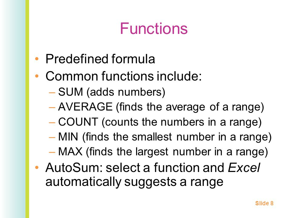 Functions Predefined formula Common functions include: –SUM (adds numbers) –AVERAGE (finds the average of a range) –COUNT (counts the numbers in a range) –MIN (finds the smallest number in a range) –MAX (finds the largest number in a range) AutoSum: select a function and Excel automatically suggests a range Slide 8