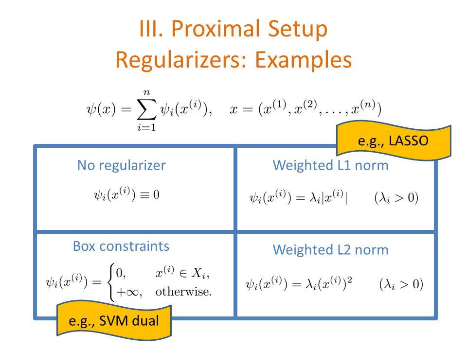 III. Proximal Setup Regularizers: Examples No regularizerWeighted L1 norm Weighted L2 norm Box constraints e.g., SVM dual e.g., LASSO