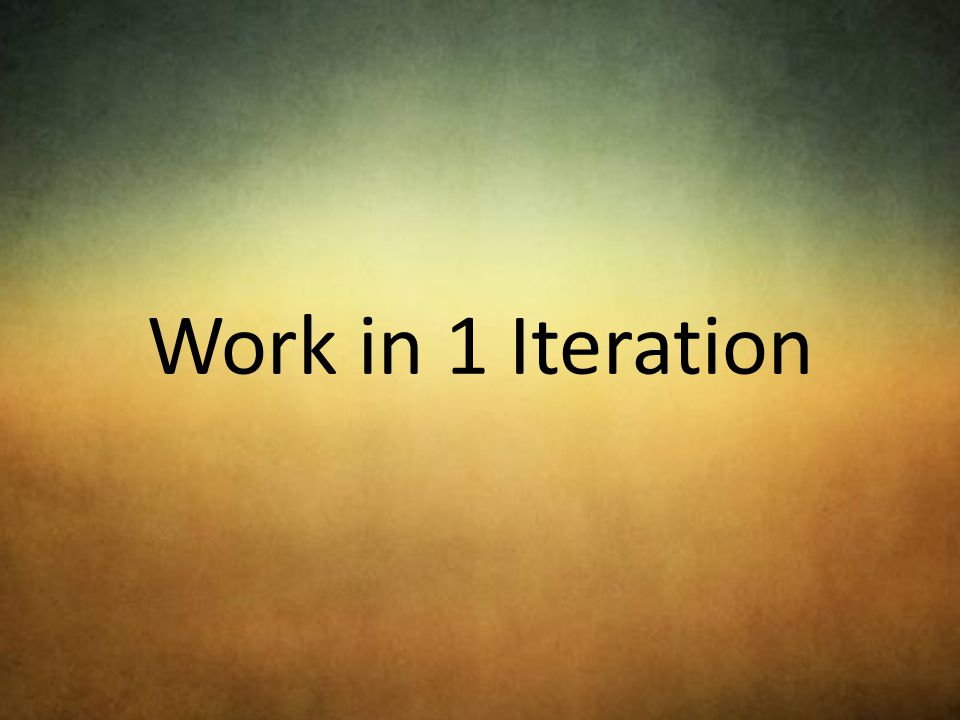 Work in 1 Iteration