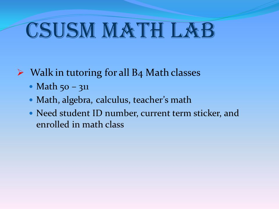 CSUSM Math Lab  Walk in tutoring for all B4 Math classes Math 50 – 311 Math, algebra, calculus, teacher's math Need student ID number, current term s