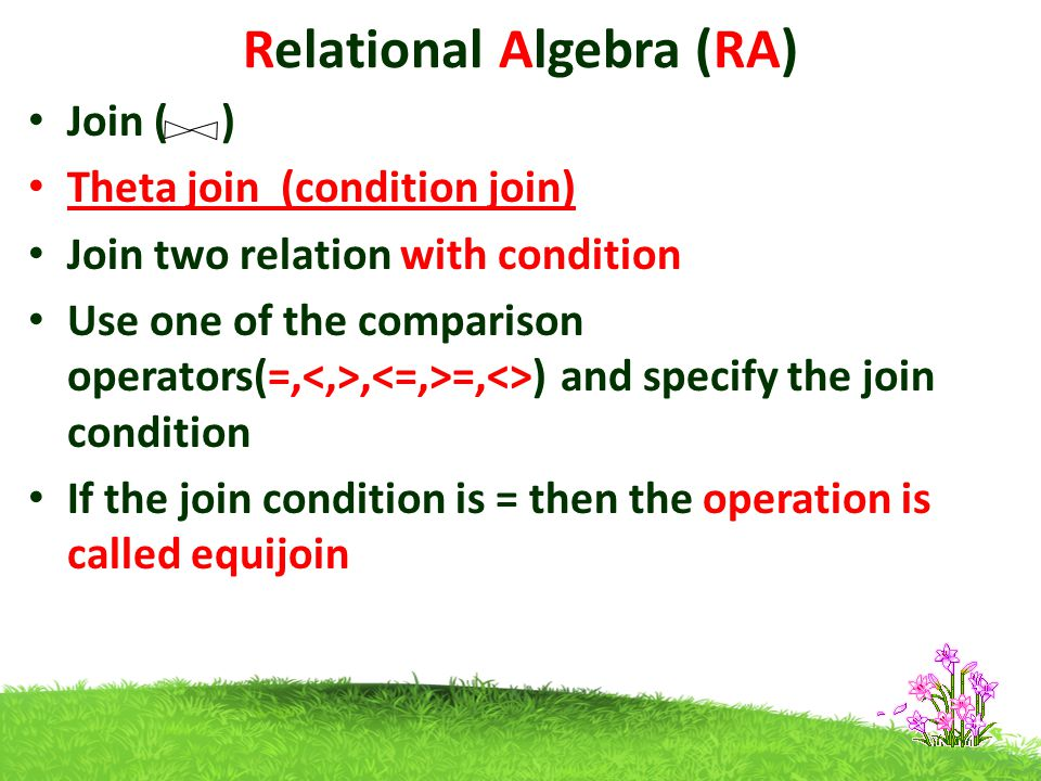Relational Algebra (RA) Join ( ) Theta join (condition join) Join two relation with condition Use one of the comparison operators(=,, =,<>) and specify the join condition If the join condition is = then the operation is called equijoin