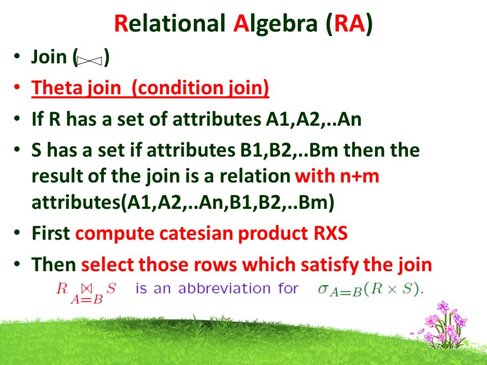 Relational Algebra (RA) Join ( ) Theta join (condition join) If R has a set of attributes A1,A2,..An S has a set if attributes B1,B2,..Bm then the result of the join is a relation with n+m attributes(A1,A2,..An,B1,B2,..Bm) First compute catesian product RXS Then select those rows which satisfy the join condition