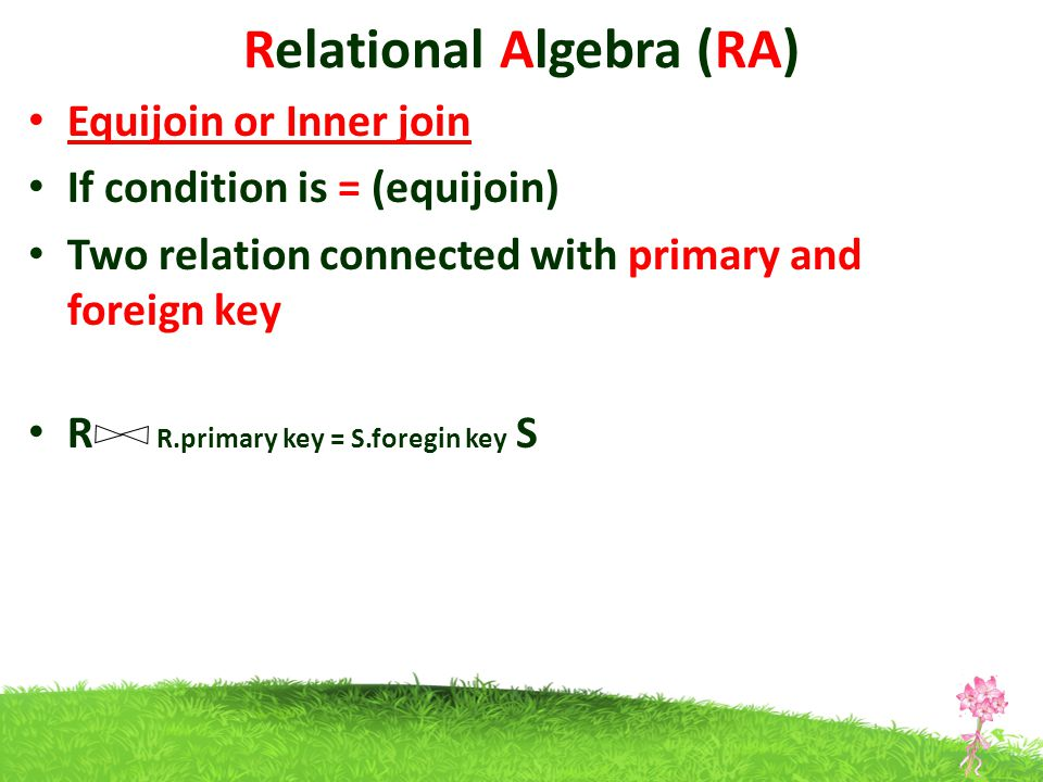 Relational Algebra (RA) Equijoin or Inner join If condition is = (equijoin) Two relation connected with primary and foreign key R R.primary key = S.foregin key S