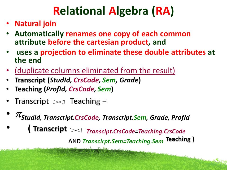 Relational Algebra (RA) Natural join Automatically renames one copy of each common attribute before the cartesian product, and uses a projection to eliminate these double attributes at the end (duplicate columns eliminated from the result) Transcript Transcript (StudId, CrsCode, Sem, Grade) Teaching ( Teaching (ProfId, CrsCode, Sem) TranscriptTeaching Transcript Teaching =  StudId, Transcript.CrsCode, Transcript.Sem, Grade, ProfId Transcript Teaching ) ( Transcript Transcipt.CrsCode=Teaching.CrsCode AND Transcirpt.Sem=Teaching.Sem Teaching )