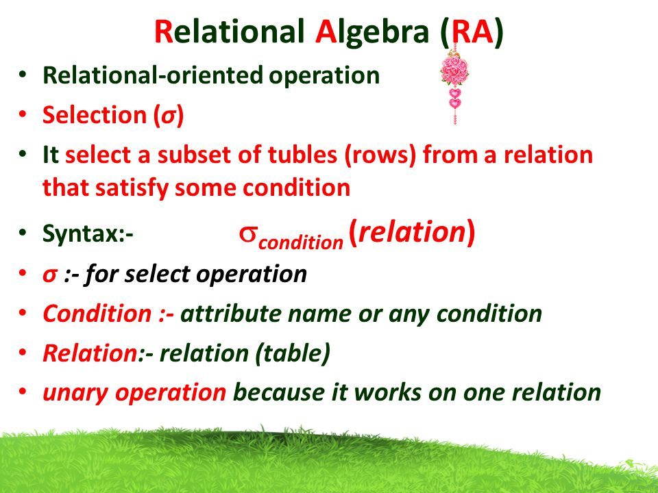 Relational Algebra (RA) Relational-oriented operation Selection (σ) It select a subset of tubles (rows) from a relation that satisfy some condition Syntax:-  condition (relation) σ :- for select operation Condition :- attribute name or any condition Relation:- relation (table) unary operation because it works on one relation