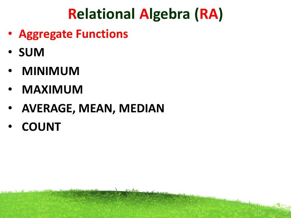 Relational Algebra (RA) Aggregate Functions SUM MINIMUM MAXIMUM AVERAGE, MEAN, MEDIAN COUNT
