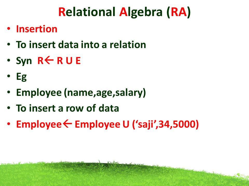 Relational Algebra (RA) Insertion To insert data into a relation Syn R  R U E Eg Employee (name,age,salary) To insert a row of data Employee  Employee U ('saji',34,5000)