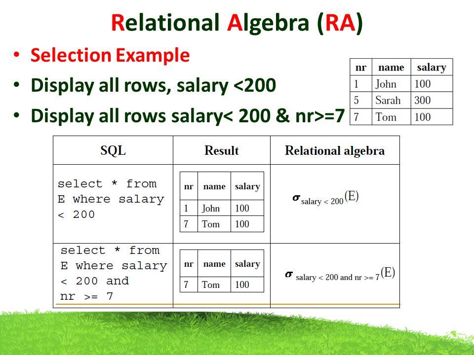 Relational Algebra (RA) Selection Example Display all rows, salary <200 Display all rows salary =7