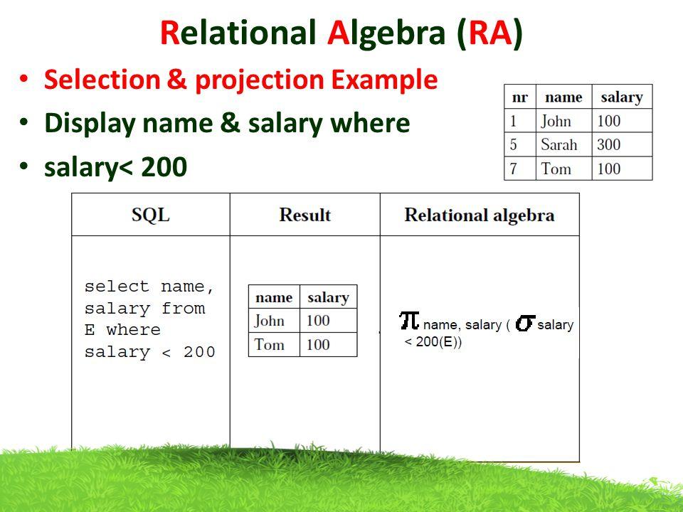 Relational Algebra (RA) Selection & projection Example Display name & salary where salary< 200