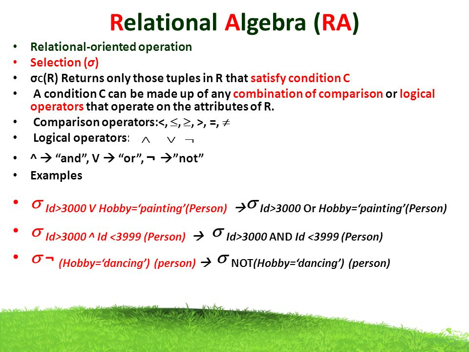 Relational Algebra (RA) Relational-oriented operation Selection (σ) σ C (R) Returns only those tuples in R that satisfy condition C A condition C can be made up of any combination of comparison or logical operators that operate on the attributes of R.