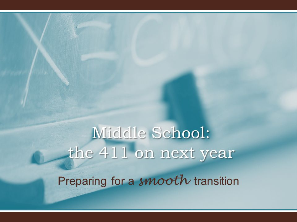 Preparing for a smooth transition Middle School: the 411 on next year