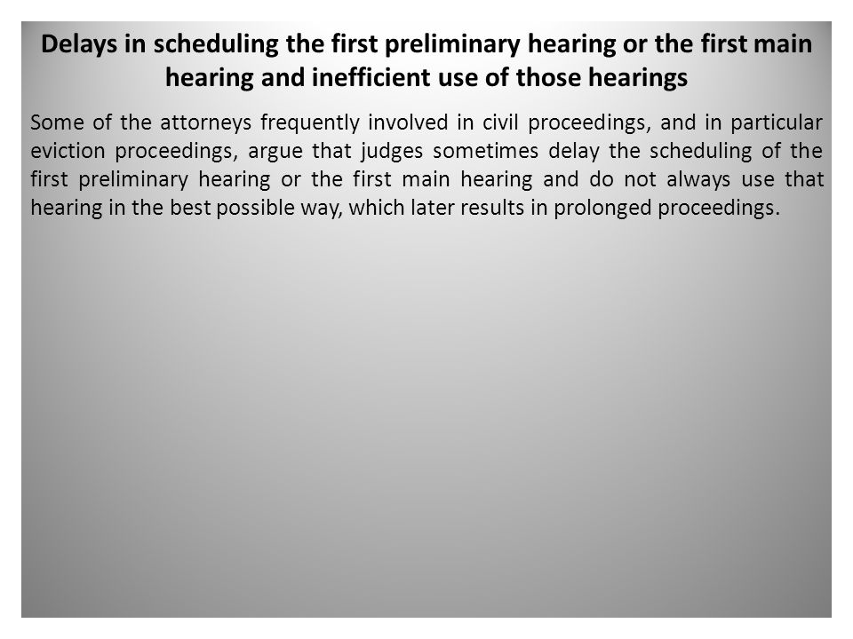 Delays in scheduling the first preliminary hearing or the first main hearing and inefficient use of those hearings Some of the attorneys frequently involved in civil proceedings, and in particular eviction proceedings, argue that judges sometimes delay the scheduling of the first preliminary hearing or the first main hearing and do not always use that hearing in the best possible way, which later results in prolonged proceedings.