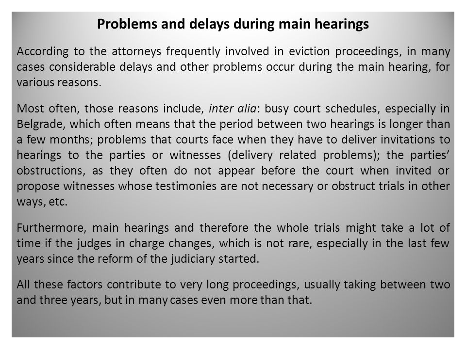 Problems and delays during main hearings According to the attorneys frequently involved in eviction proceedings, in many cases considerable delays and other problems occur during the main hearing, for various reasons.