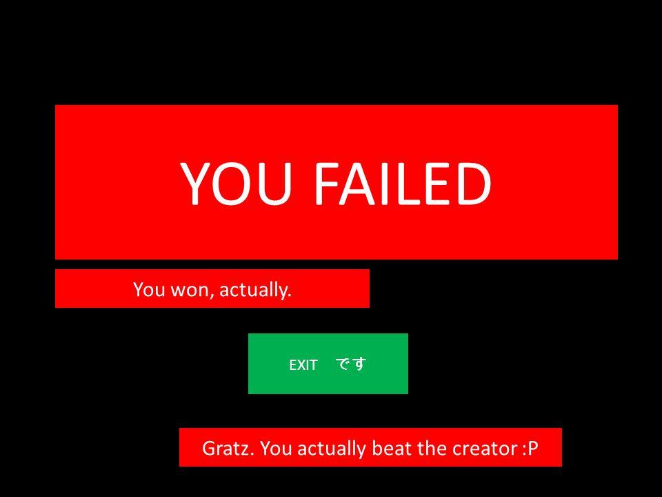 YOU FAILED EXIT です You won, actually. Gratz. You actually beat the creator :P