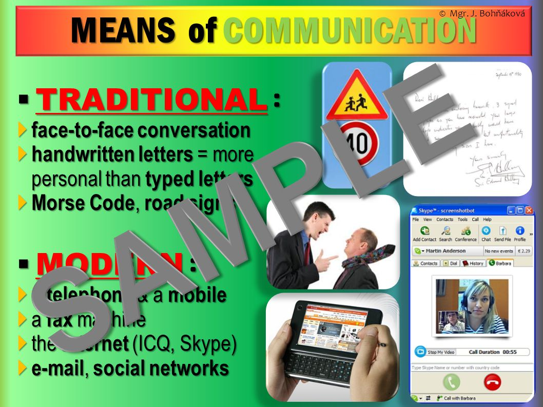 MEANS of COMMUNICATION  TRADITIONAL :  face-to-face conversation  handwritten letters = more personal than typed letters  Morse Code, road signs  MODERN :  a telephone & a mobile  a fax machine  the internet (ICQ, Skype)   , social networks © Mgr.
