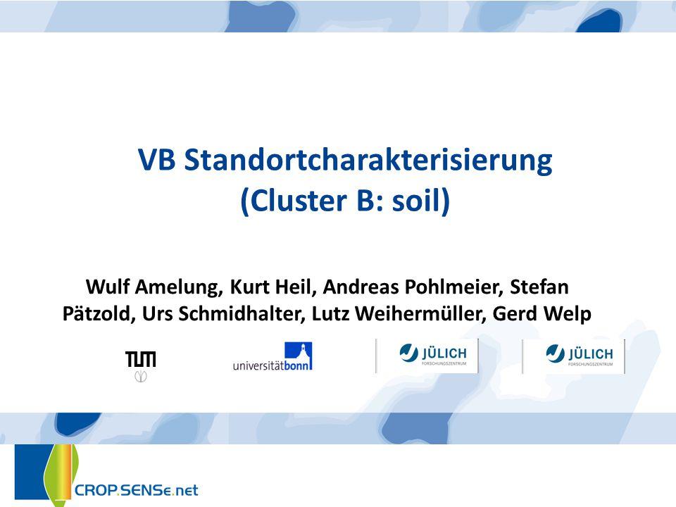 VB Standortcharakterisierung (Cluster B: soil) Wulf Amelung, Kurt Heil, Andreas Pohlmeier, Stefan Pätzold, Urs Schmidhalter, Lutz Weihermüller, Gerd W