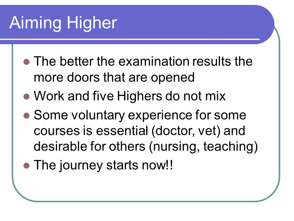 Aiming Higher The better the examination results the more doors that are opened Work and five Highers do not mix Some voluntary experience for some courses is essential (doctor, vet) and desirable for others (nursing, teaching) The journey starts now!!
