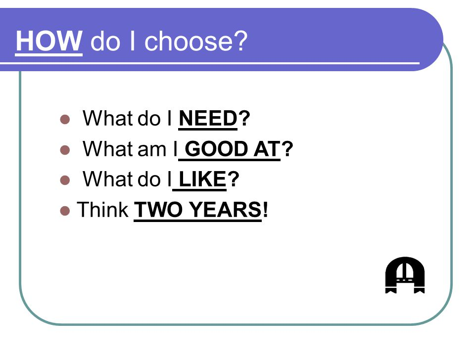 HOW do I choose? What do I NEED? What am I GOOD AT? What do I LIKE? Think TWO YEARS!