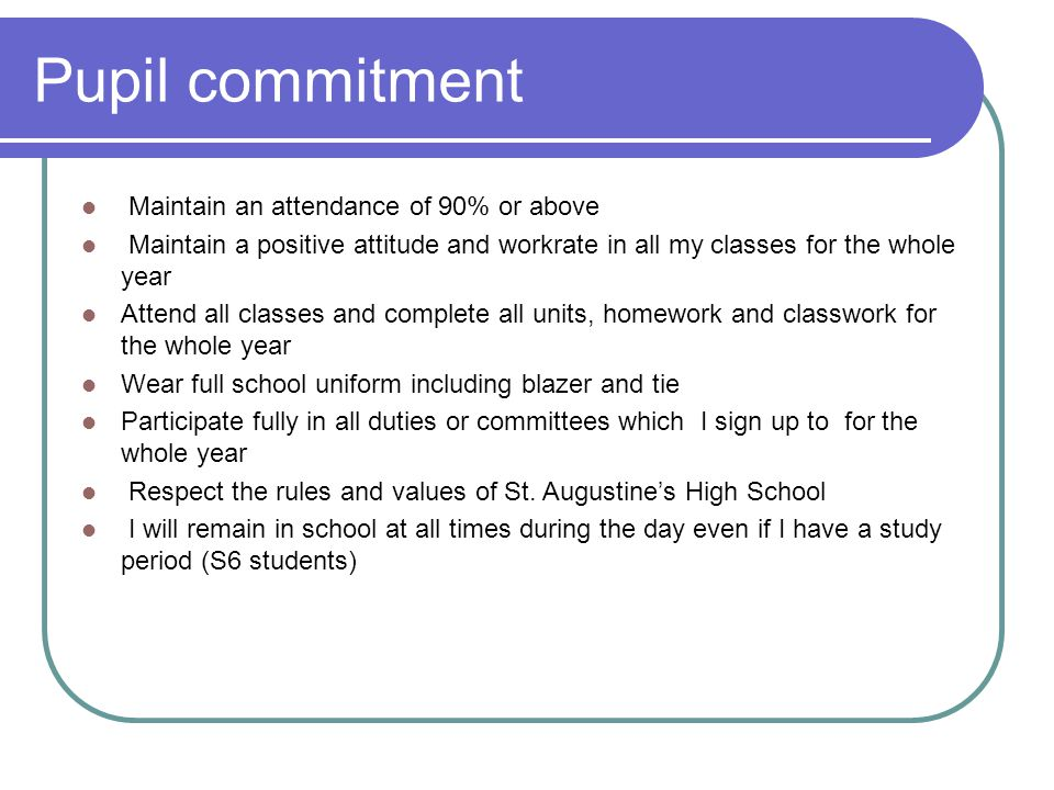 Pupil commitment Maintain an attendance of 90% or above Maintain a positive attitude and workrate in all my classes for the whole year Attend all classes and complete all units, homework and classwork for the whole year Wear full school uniform including blazer and tie Participate fully in all duties or committees which I sign up to for the whole year Respect the rules and values of St.