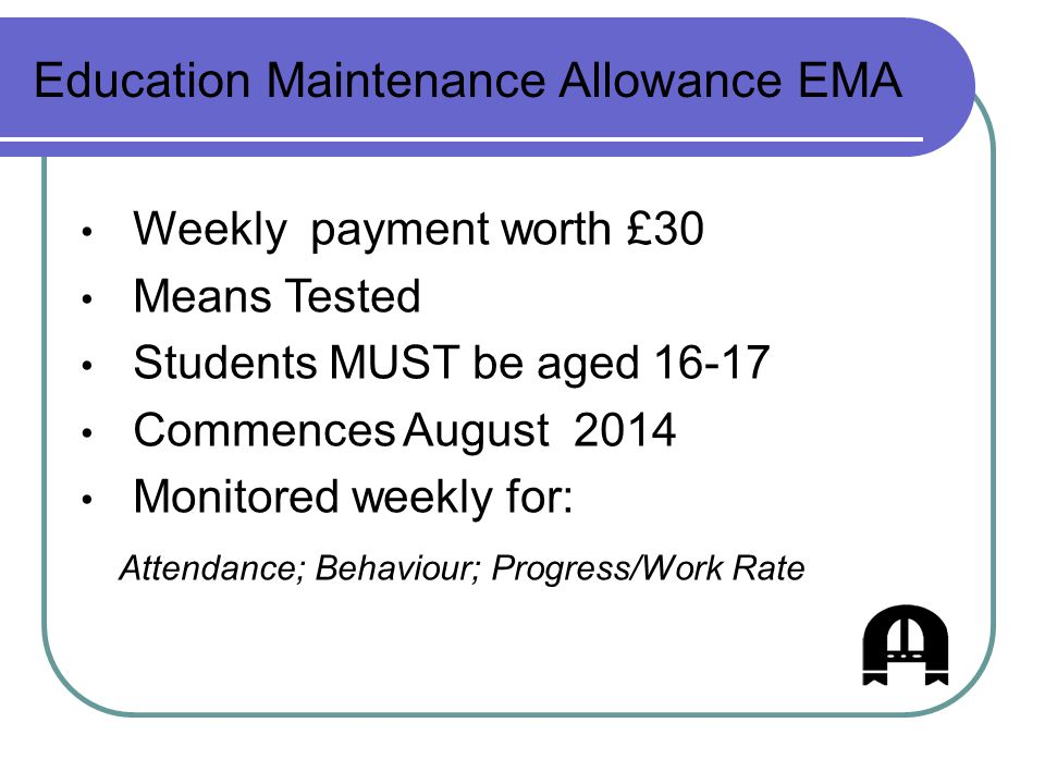 Education Maintenance Allowance EMA Weekly payment worth £30 Means Tested Students MUST be aged 16-17 Commences August 2014 Monitored weekly for: Attendance; Behaviour; Progress/Work Rate