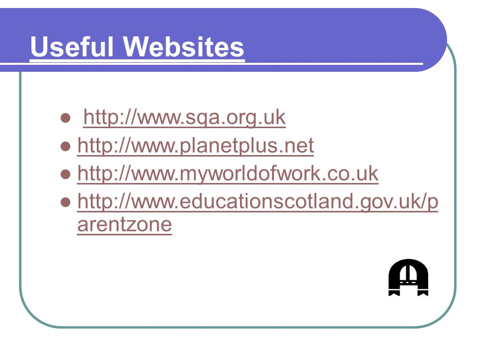 Useful Websites http://www.sqa.org.uk http://www.planetplus.net http://www.myworldofwork.co.uk http://www.educationscotland.gov.uk/p arentzone http://www.educationscotland.gov.uk/p arentzone