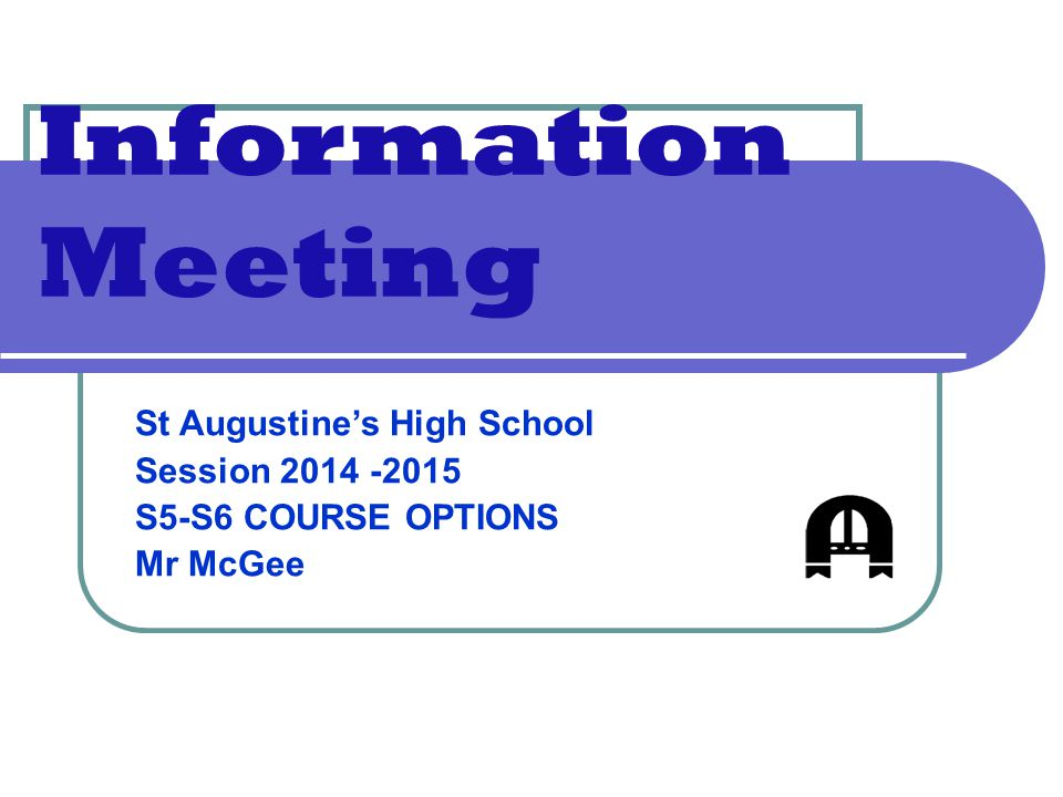 Information Meeting St Augustine's High School Session 2014 -2015 S5-S6 COURSE OPTIONS Mr McGee
