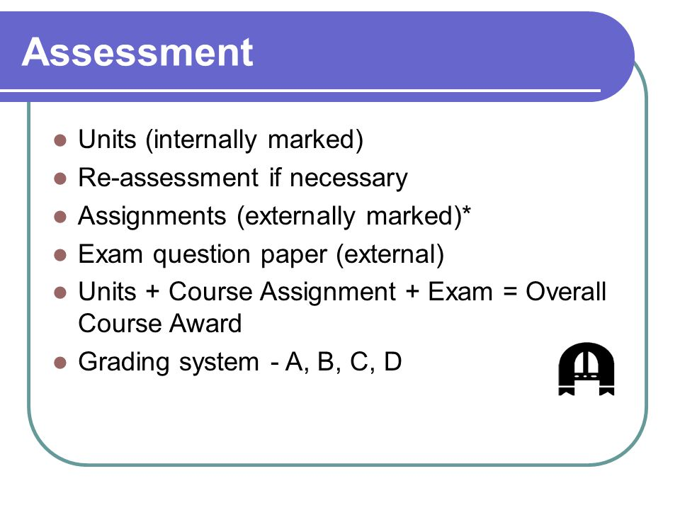 Assessment Units (internally marked) Re-assessment if necessary Assignments (externally marked)* Exam question paper (external) Units + Course Assignment + Exam = Overall Course Award Grading system - A, B, C, D