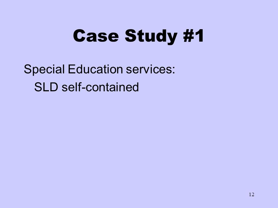 12 Case Study #1 Special Education services: SLD self-contained