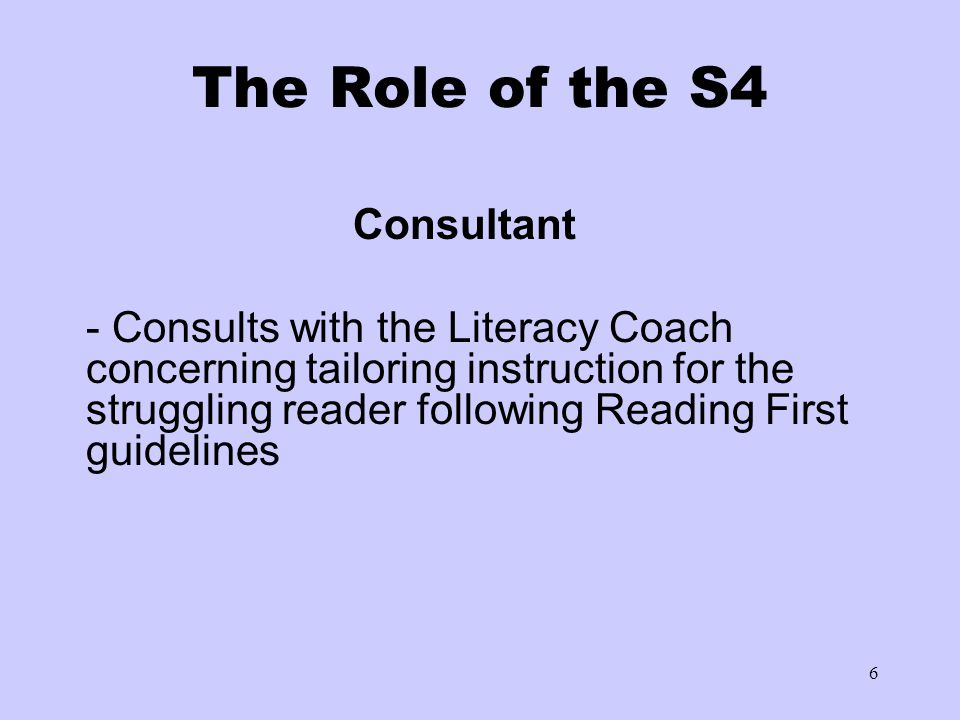 6 The Role of the S4 Consultant - Consults with the Literacy Coach concerning tailoring instruction for the struggling reader following Reading First
