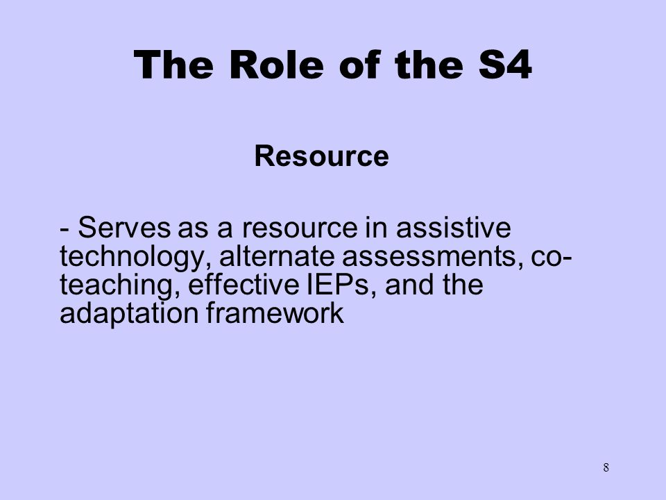 8 The Role of the S4 Resource - Serves as a resource in assistive technology, alternate assessments, co- teaching, effective IEPs, and the adaptation