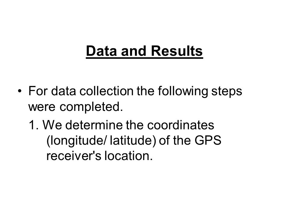 Data and Results For data collection the following steps were completed. 1. We determine the coordinates (longitude/ latitude) of the GPS receiver's l