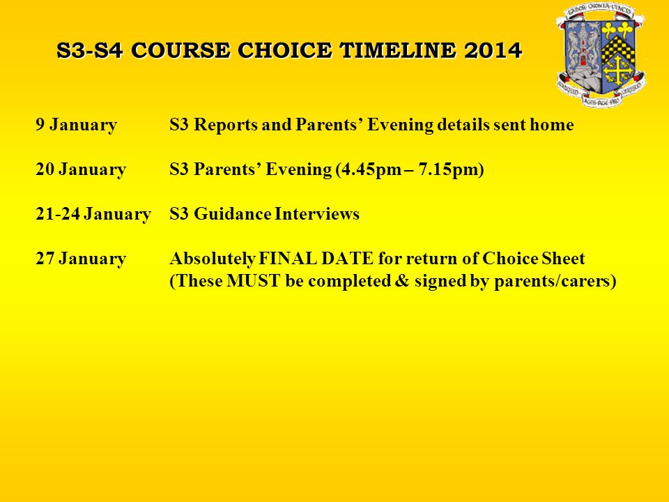S3-S4 COURSE CHOICE TIMELINE 2014 9 JanuaryS3 Reports and Parents' Evening details sent home 20 JanuaryS3 Parents' Evening (4.45pm – 7.15pm) 21-24 JanuaryS3 Guidance Interviews 27 JanuaryAbsolutely FINAL DATE for return of Choice Sheet (These MUST be completed & signed by parents/carers)
