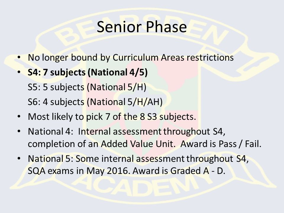 Senior Phase No longer bound by Curriculum Areas restrictions S4: 7 subjects (National 4/5) S5: 5 subjects (National 5/H) S6: 4 subjects (National 5/H