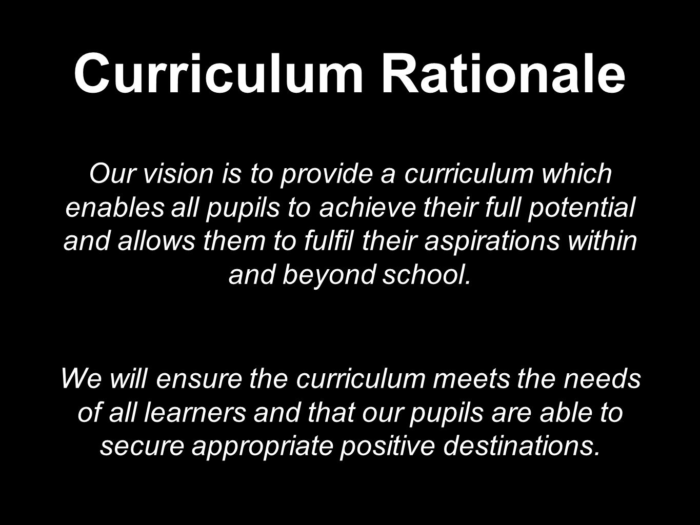 Curriculum Rationale Our vision is to provide a curriculum which enables all pupils to achieve their full potential and allows them to fulfil their aspirations within and beyond school.