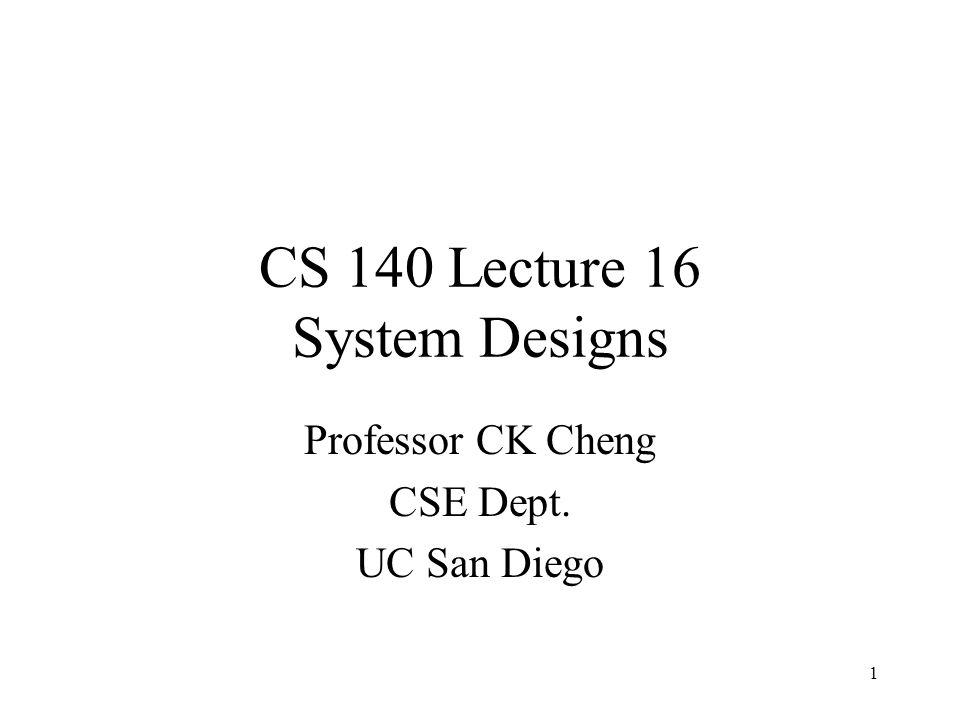 CS 140 Lecture 16 System Designs Professor CK Cheng CSE Dept. UC San Diego 1