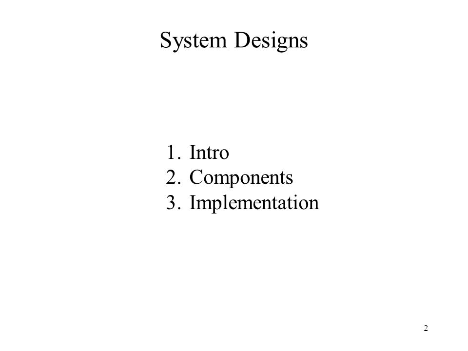 System Designs 1.Intro 2.Components 3.Implementation 2