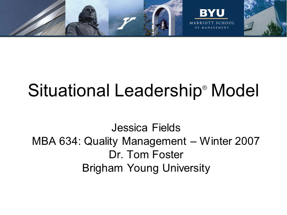 Situational Leadership ® Model Jessica Fields MBA 634: Quality Management – Winter 2007 Dr.
