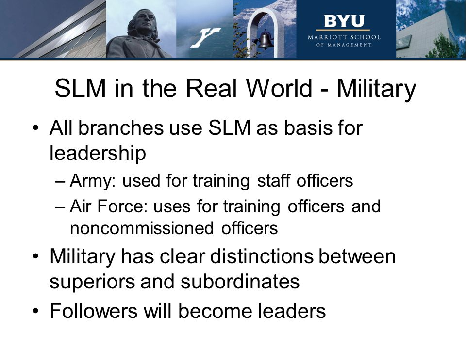SLM in the Real World - Military All branches use SLM as basis for leadership –Army: used for training staff officers –Air Force: uses for training officers and noncommissioned officers Military has clear distinctions between superiors and subordinates Followers will become leaders