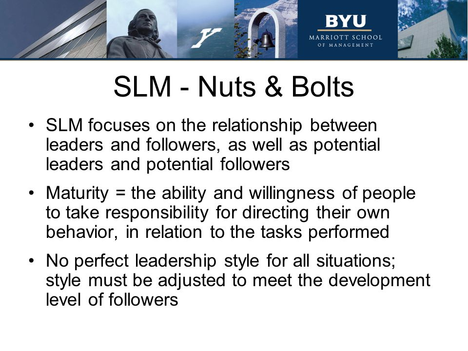 Summary Remember that leadership style is defined by the perceptions of others Leaders can perform self-assessments for determine not only the needs of their followers but also to determine their dominate leadership styles Base assessment of ability upon proven performance results; not on what think followers know or should know Inflexible leaders only use one leadership style and are ineffective in situations that require using any of the other three styles SLM has applications beyond managerial leadership training