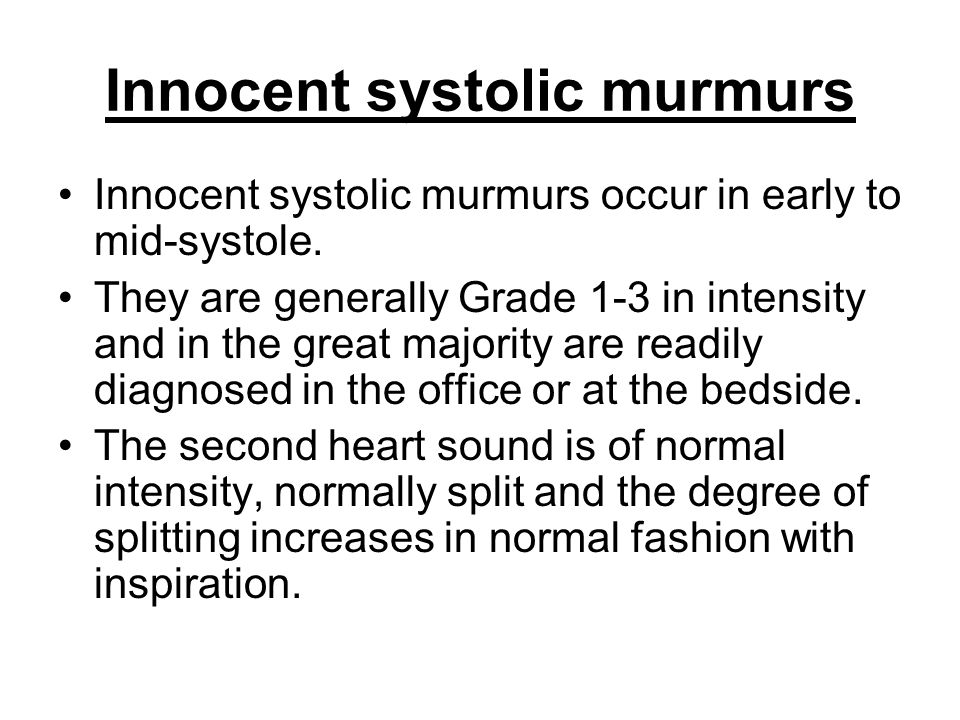 Innocent systolic murmurs Innocent systolic murmurs occur in early to mid-systole. They are generally Grade 1-3 in intensity and in the great majority