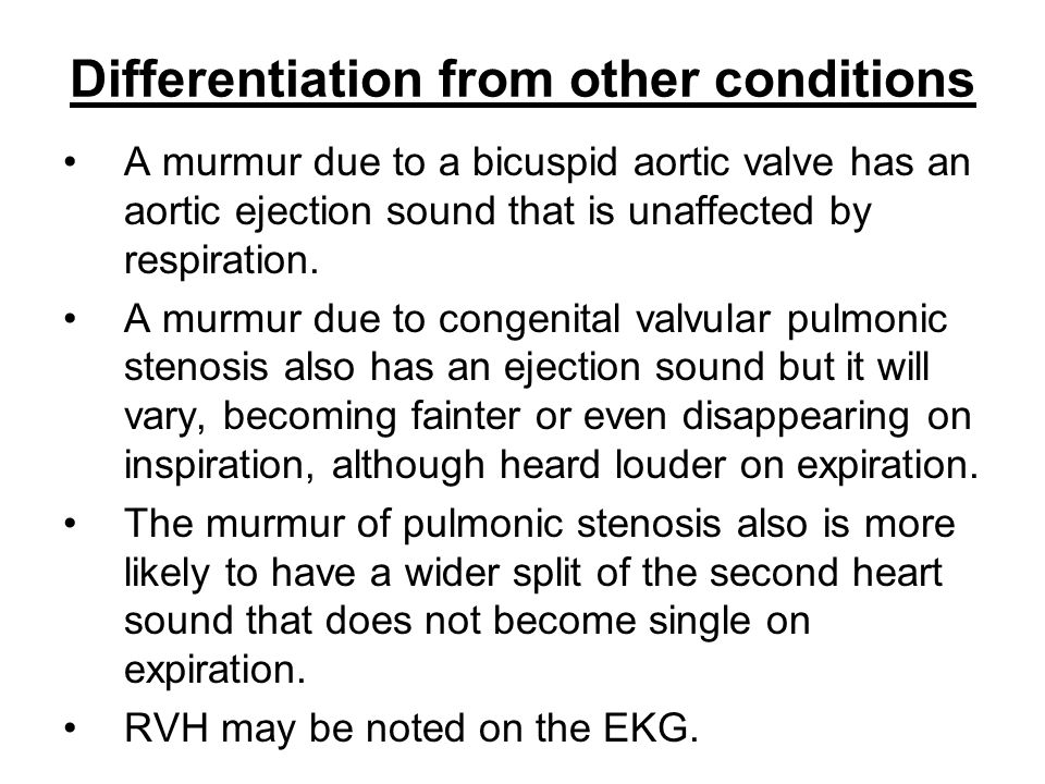 Differentiation from other conditions A murmur due to a bicuspid aortic valve has an aortic ejection sound that is unaffected by respiration. A murmur