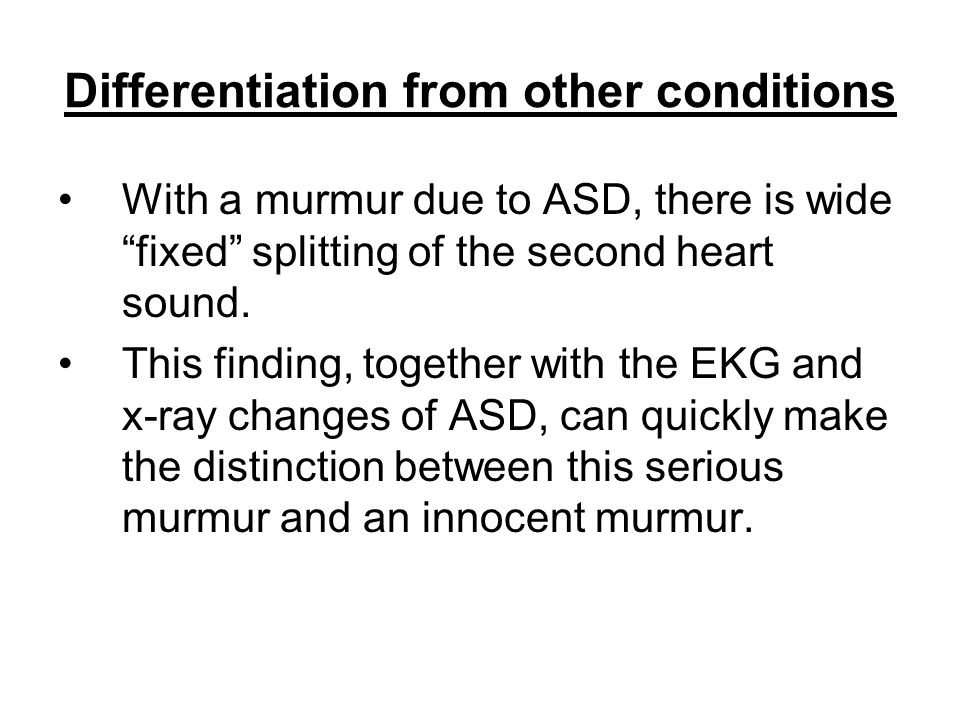 "Differentiation from other conditions With a murmur due to ASD, there is wide ""fixed"" splitting of the second heart sound. This finding, together with"